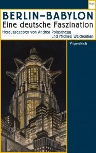 Andrea Polaschegg und Michael Weichenhan (Hrsg.): Berlin – Babylon. Eine deutsche Faszination, Verlag Klaus Wagenbach, Berlin 2017
