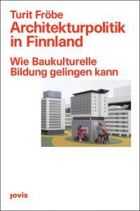 Turit Fröbe: Architekturpolitik in Finnland. Wie baukulturelle Bildung gelingen kann, Jovis Verlag, Berlin 2020